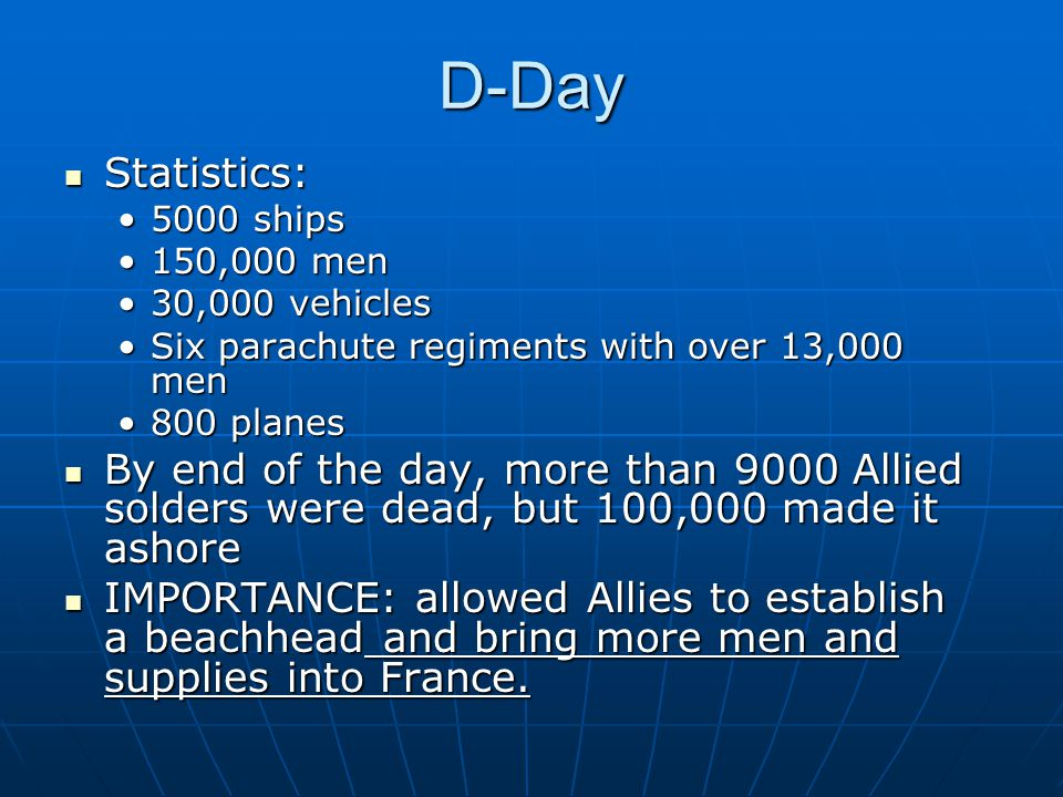 D-Day Statistics: Statistics: 5000 ships5000 ships 150,000 men150,000 men 30,000 vehicles30,000 vehicles Six parachute regiments with over 13,000 menSix parachute regiments with over 13,000 men 800 planes800 planes By end of the day, more than 9000 Allied solders were dead, but 100,000 made it ashore By end of the day, more than 9000 Allied solders were dead, but 100,000 made it ashore IMPORTANCE: allowed Allies to establish a beachhead and bring more men and supplies into France.