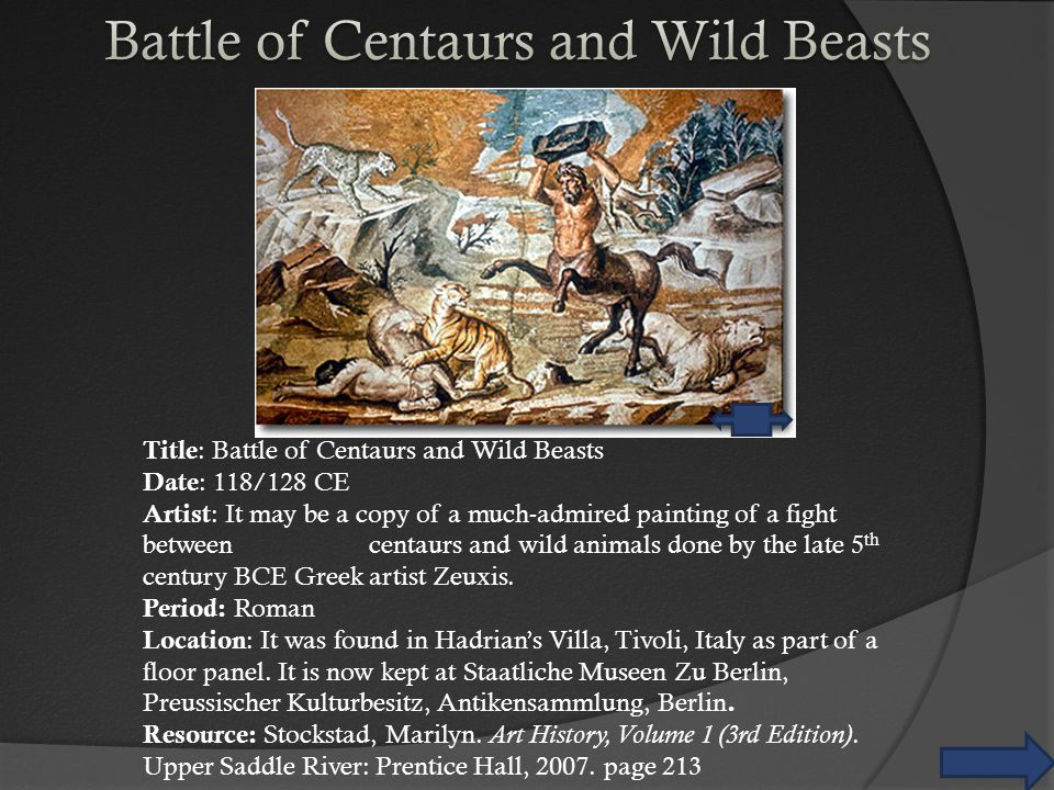 Title : Battle of Centaurs and Wild Beasts Date : 118/128 CE Artist : It may be a copy of a much-admired painting of a fight between centaurs and wild animals done by the late 5 th century BCE Greek artist Zeuxis.