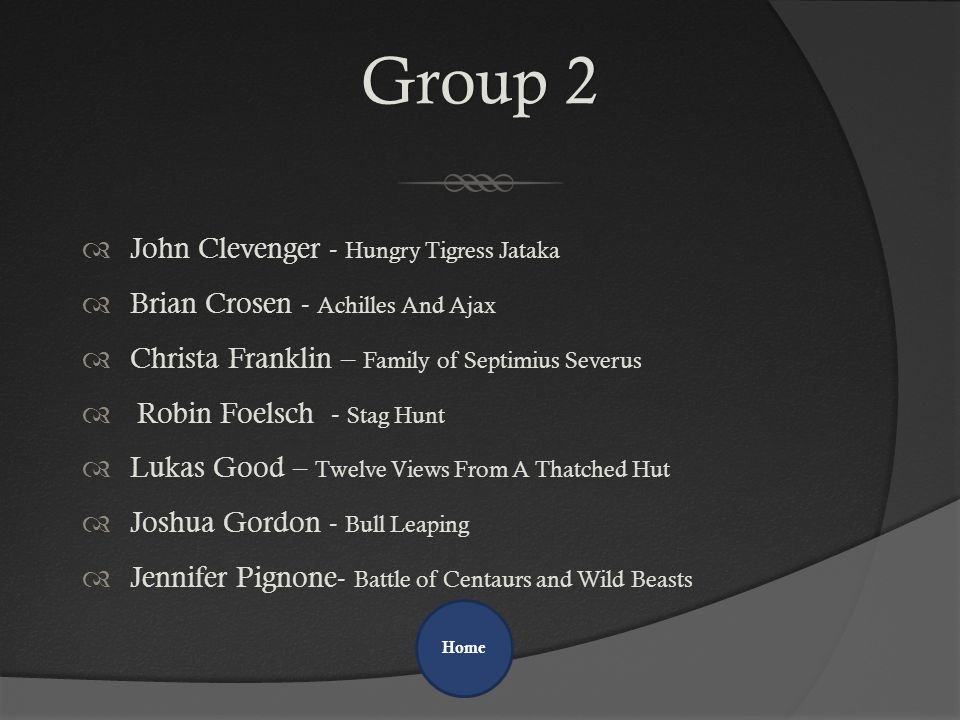 Group 2Group 2  John Clevenger - Hungry Tigress Jataka  Brian Crosen - Achilles And Ajax  Christa Franklin – Family of Septimius Severus  Robin Foelsch - Stag Hunt  Lukas Good – Twelve Views From A Thatched Hut  Joshua Gordon - Bull Leaping  Jennifer Pignone- Battle of Centaurs and Wild Beasts Home