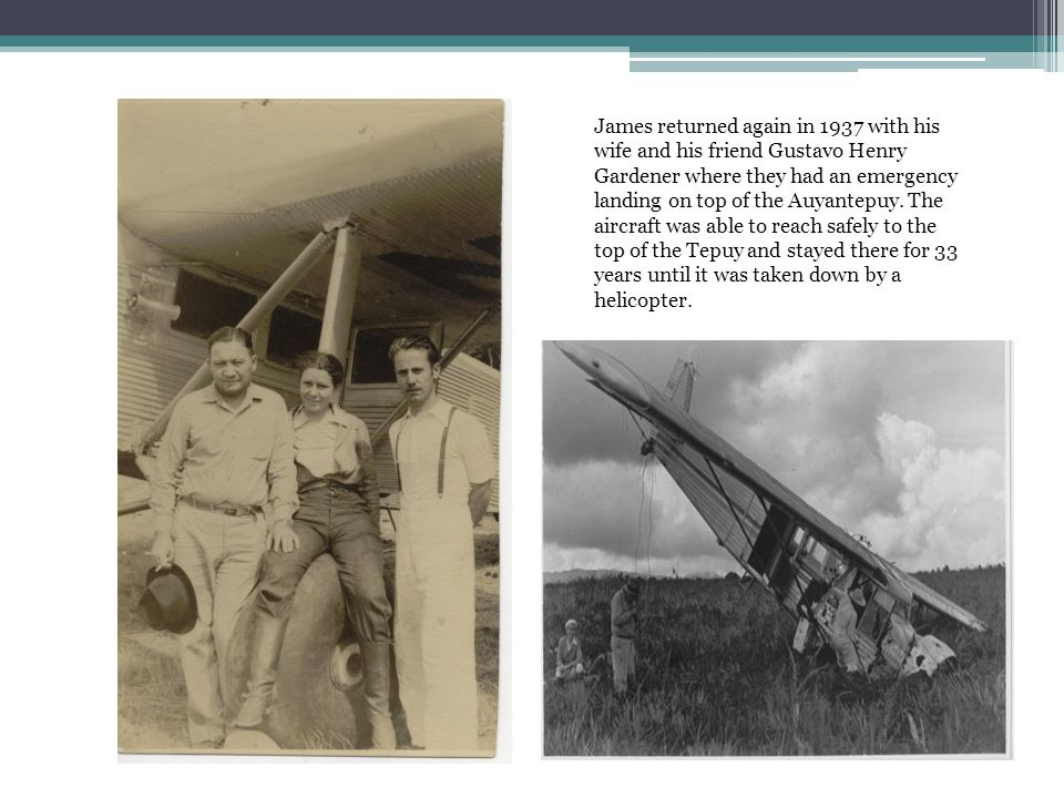 James returned again in 1937 with his wife and his friend Gustavo Henry Gardener where they had an emergency landing on top of the Auyantepuy.