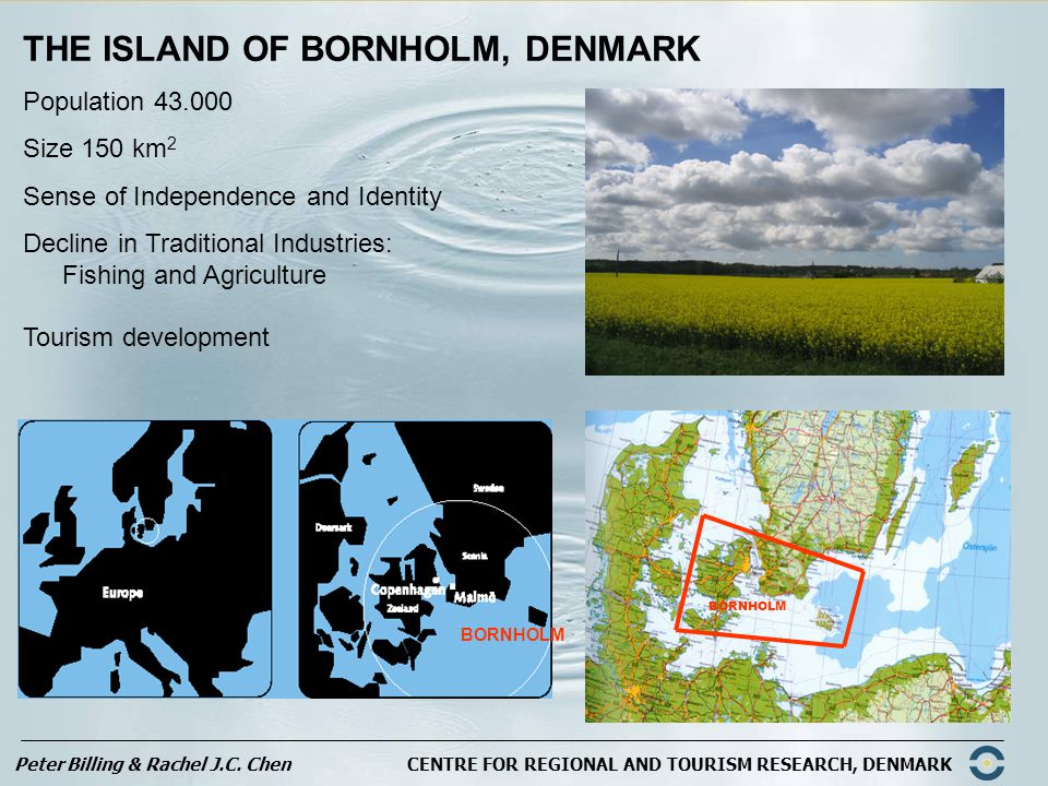 Peter Billing & Rachel J.C. Chen CENTRE FOR REGIONAL AND TOURISM RESEARCH, DENMARK THE ISLAND OF BORNHOLM, DENMARK Population 43.000 Size 150 km 2 Sen