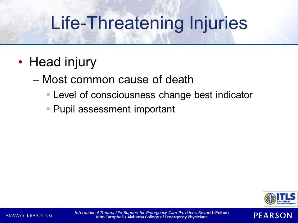 International Trauma Life Support for Emergency Care Providers, Seventh Edition John Campbell Alabama College of Emergency Physicians Life-Threatening Injuries Head injury –Most common cause of death  Level of consciousness change best indicator  Pupil assessment important