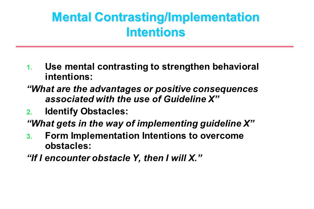 "Mental Contrasting/Implementation Intentions 1. Use mental contrasting to strengthen behavioral intentions: ""What are the advantages or positive conse"