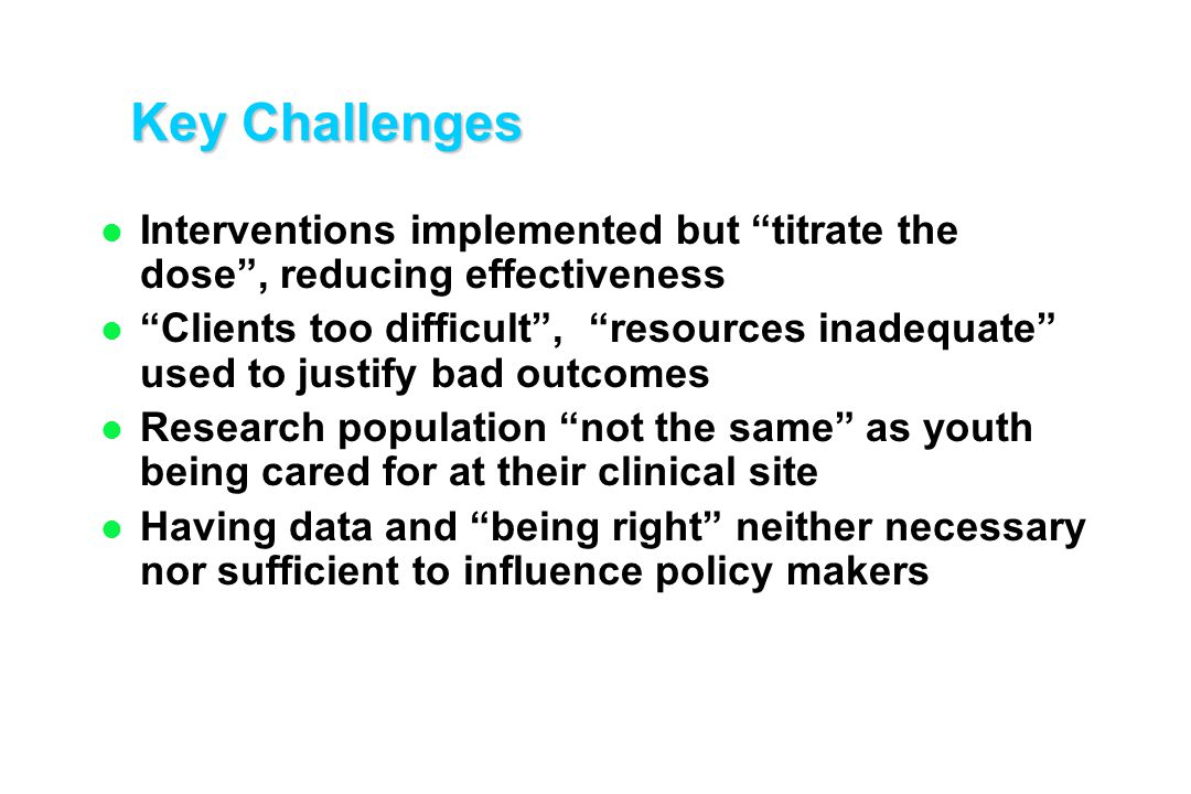 "Key Challenges l Interventions implemented but ""titrate the dose"", reducing effectiveness l ""Clients too difficult"", ""resources inadequate"" used to ju"