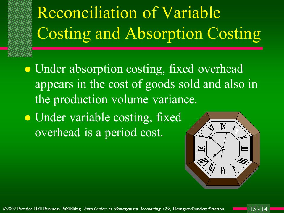 ©2002 Prentice Hall Business Publishing, Introduction to Management Accounting 12/e, Horngren/Sundem/Stratton 15 - 14 Reconciliation of Variable Costing and Absorption Costing l Under absorption costing, fixed overhead appears in the cost of goods sold and also in the production volume variance.