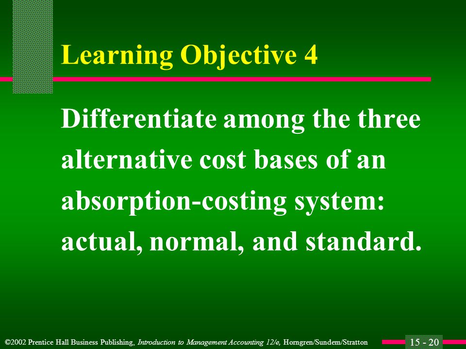 ©2002 Prentice Hall Business Publishing, Introduction to Management Accounting 12/e, Horngren/Sundem/Stratton 15 - 20 Learning Objective 4 Differentiate among the three alternative cost bases of an absorption-costing system: actual, normal, and standard.