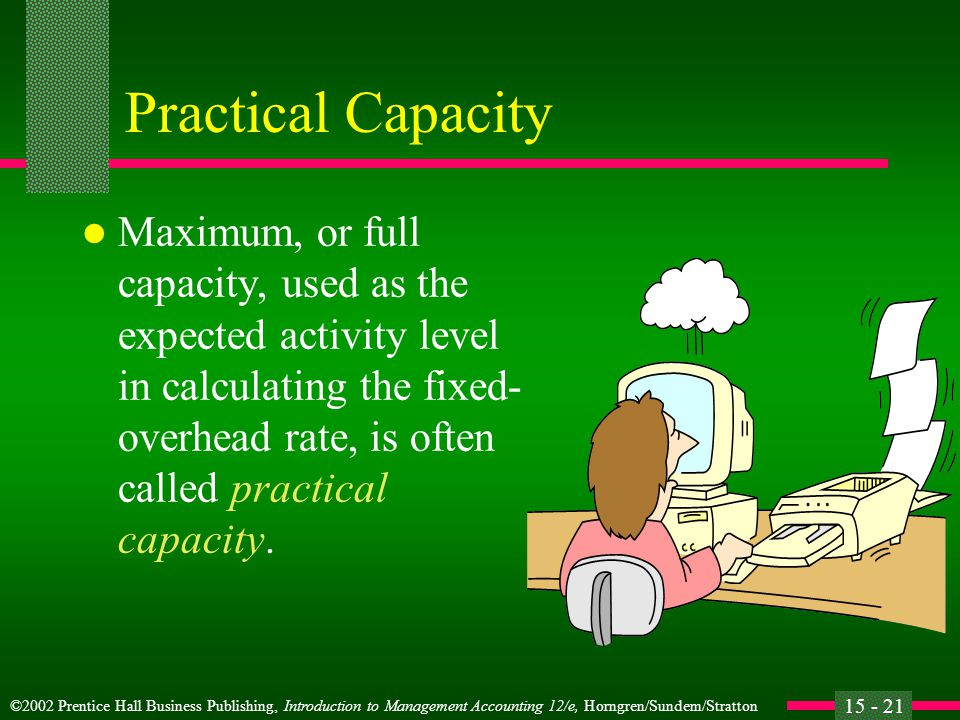 ©2002 Prentice Hall Business Publishing, Introduction to Management Accounting 12/e, Horngren/Sundem/Stratton 15 - 21 Practical Capacity l Maximum, or full capacity, used as the expected activity level in calculating the fixed- overhead rate, is often called practical capacity.