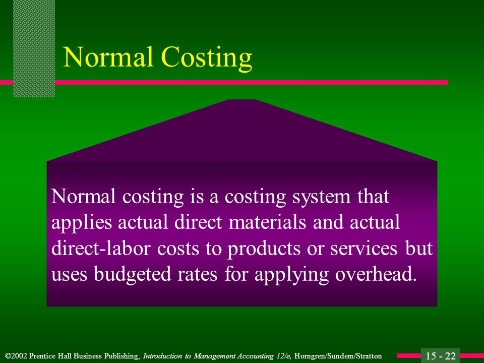 ©2002 Prentice Hall Business Publishing, Introduction to Management Accounting 12/e, Horngren/Sundem/Stratton 15 - 22 Normal Costing Normal costing is a costing system that applies actual direct materials and actual direct-labor costs to products or services but uses budgeted rates for applying overhead.