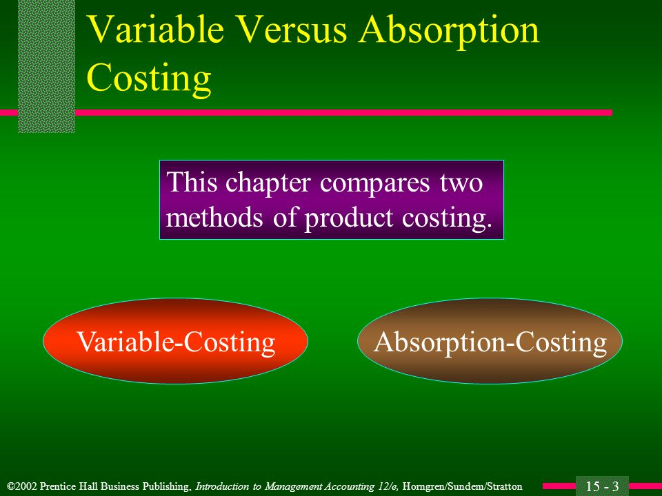 ©2002 Prentice Hall Business Publishing, Introduction to Management Accounting 12/e, Horngren/Sundem/Stratton 15 - 4 Variable Versus Absorption Costing l The differences between variable-costing and absorption-costing methods are based on the treatment of fixed manufacturing overhead.