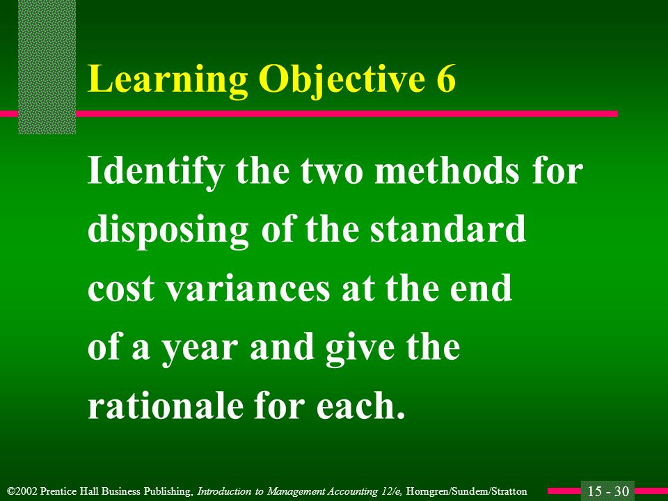 ©2002 Prentice Hall Business Publishing, Introduction to Management Accounting 12/e, Horngren/Sundem/Stratton 15 - 30 Learning Objective 6 Identify the two methods for disposing of the standard cost variances at the end of a year and give the rationale for each.
