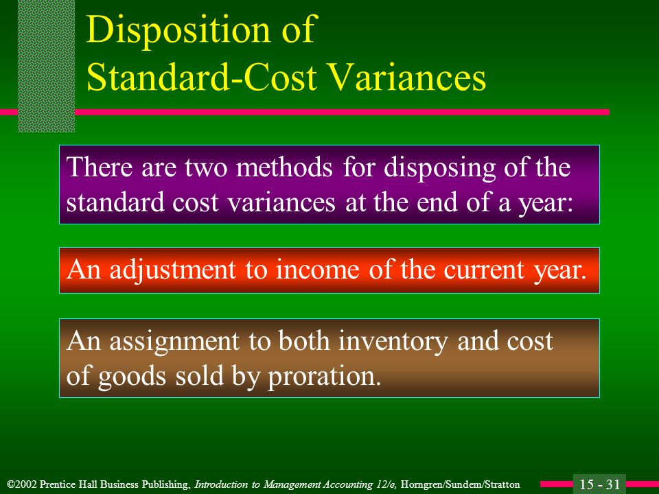 ©2002 Prentice Hall Business Publishing, Introduction to Management Accounting 12/e, Horngren/Sundem/Stratton 15 - 31 Disposition of Standard-Cost Variances There are two methods for disposing of the standard cost variances at the end of a year: An adjustment to income of the current year.