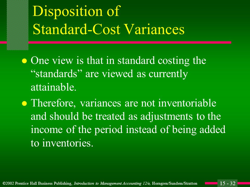 ©2002 Prentice Hall Business Publishing, Introduction to Management Accounting 12/e, Horngren/Sundem/Stratton 15 - 32 Disposition of Standard-Cost Variances l One view is that in standard costing the standards are viewed as currently attainable.