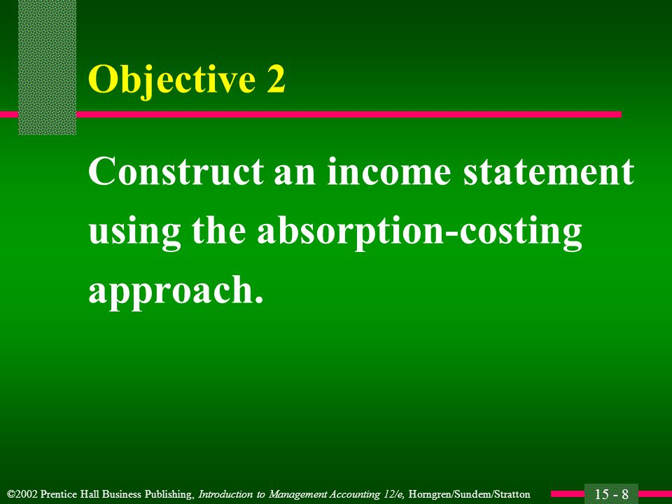 ©2002 Prentice Hall Business Publishing, Introduction to Management Accounting 12/e, Horngren/Sundem/Stratton 15 - 8 Objective 2 Construct an income statement using the absorption-costing approach.