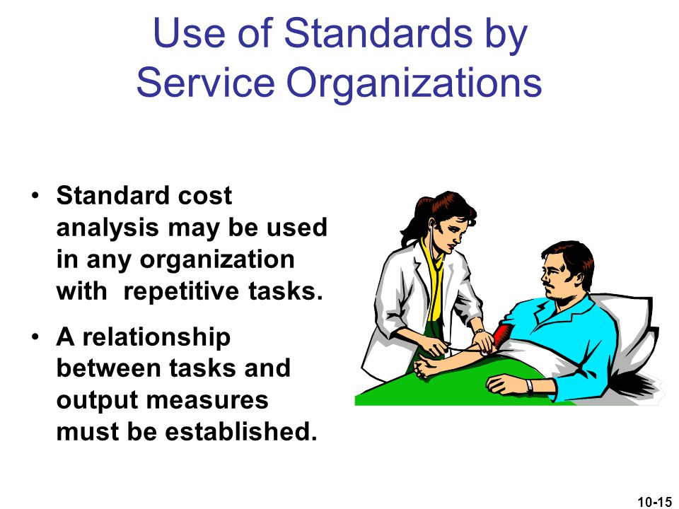 10-15 Use of Standards by Service Organizations Standard cost analysis may be used in any organization with repetitive tasks. A relationship between t