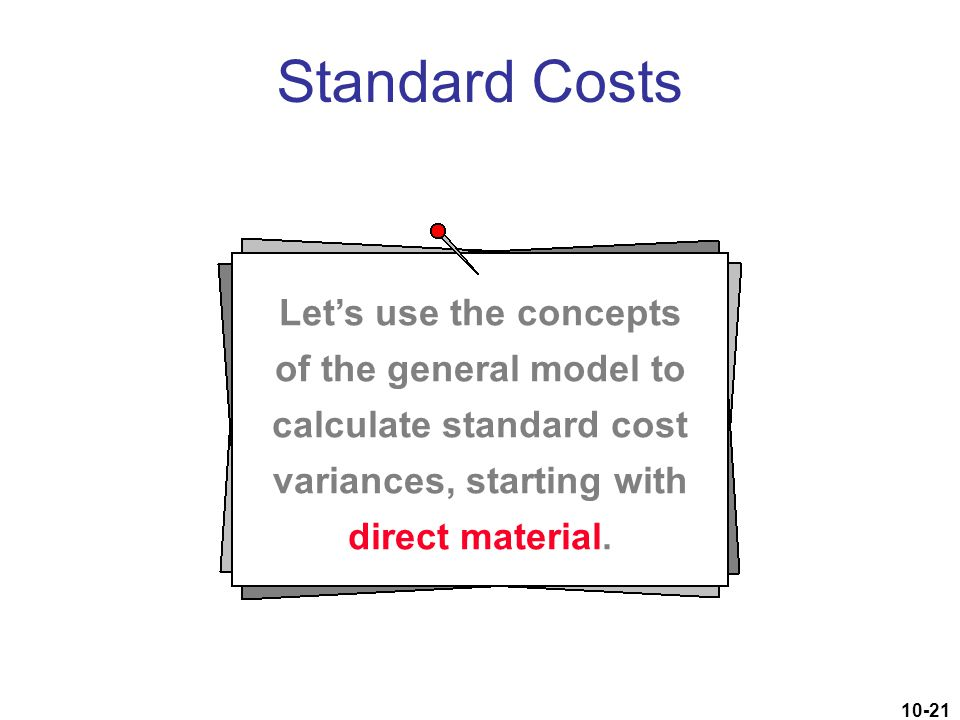 10-21 Standard Costs Let's use the concepts of the general model to calculate standard cost variances, starting with direct material.