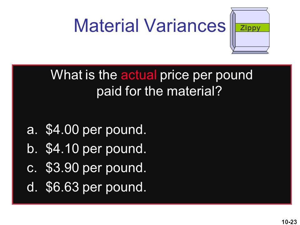 10-23 What is the actual price per pound paid for the material? a.$4.00 per pound. b.$4.10 per pound. c.$3.90 per pound. d.$6.63 per pound. Material V