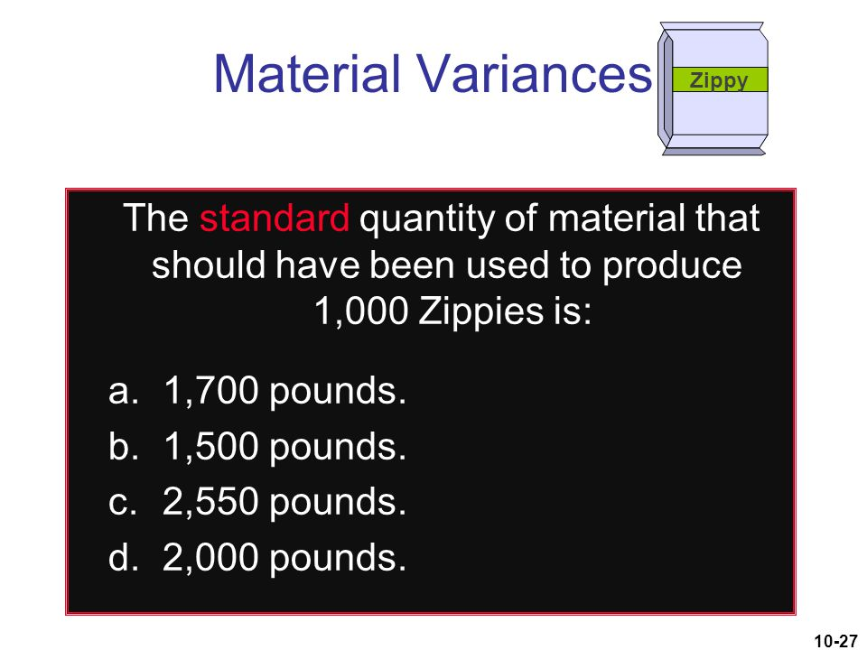 10-27 The standard quantity of material that should have been used to produce 1,000 Zippies is: a.1,700 pounds. b.1,500 pounds. c.2,550 pounds. d.2,00