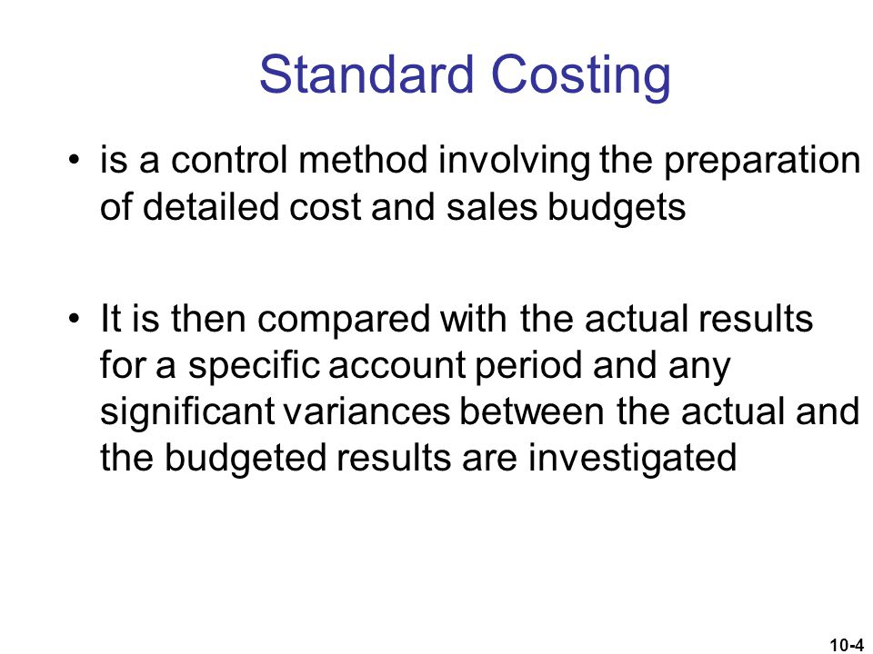 10-55 Behavioral Impact of Standard Costing Negative and positive incentives created –Such incentives can have positive and negative effects, as a bonus plan may prompt a manager to pursue actions that are not in the best interests of the organization.
