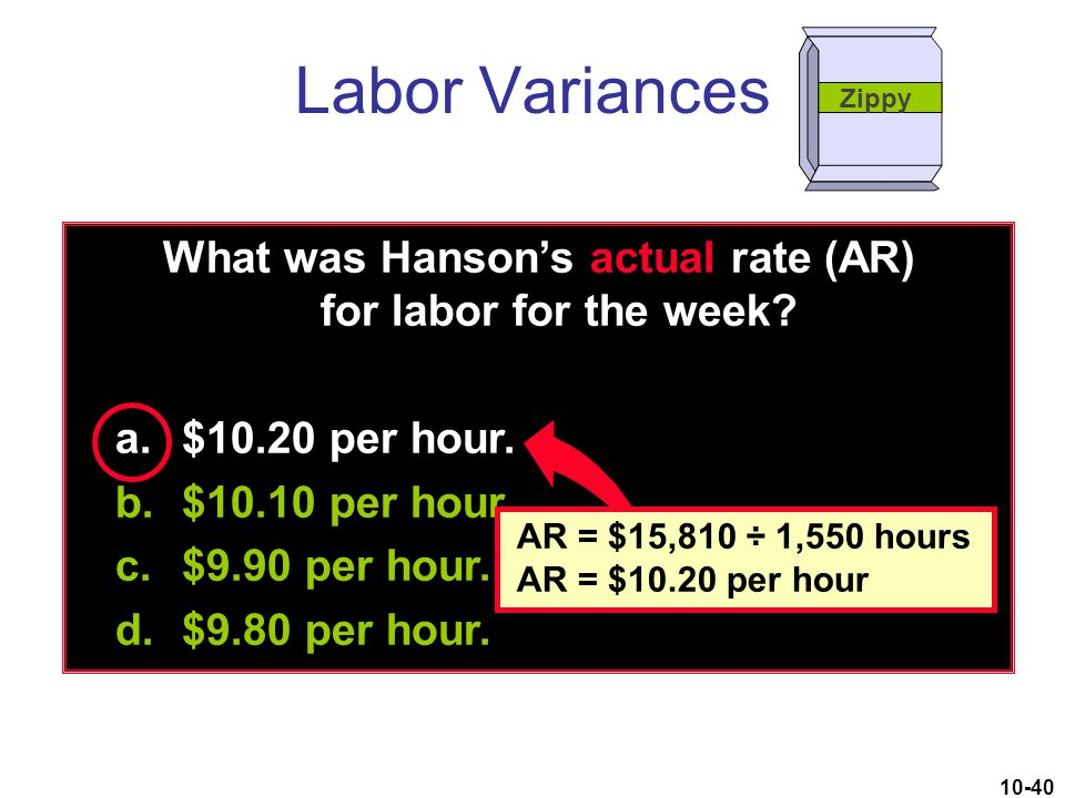 10-40 What was Hanson's actual rate (AR) for labor for the week? a.$10.20 per hour. b.$10.10 per hour. c.$9.90 per hour. d.$9.80 per hour. Labor Varia