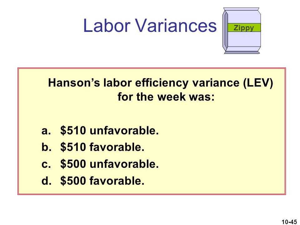 10-45 Hanson's labor efficiency variance (LEV) for the week was: a.$510 unfavorable. b.$510 favorable. c.$500 unfavorable. d.$500 favorable. Labor Var