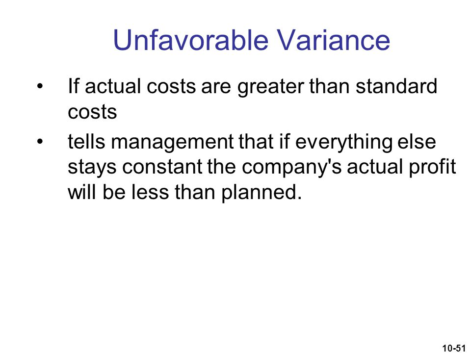 10-51 Unfavorable Variance If actual costs are greater than standard costs tells management that if everything else stays constant the company's actua