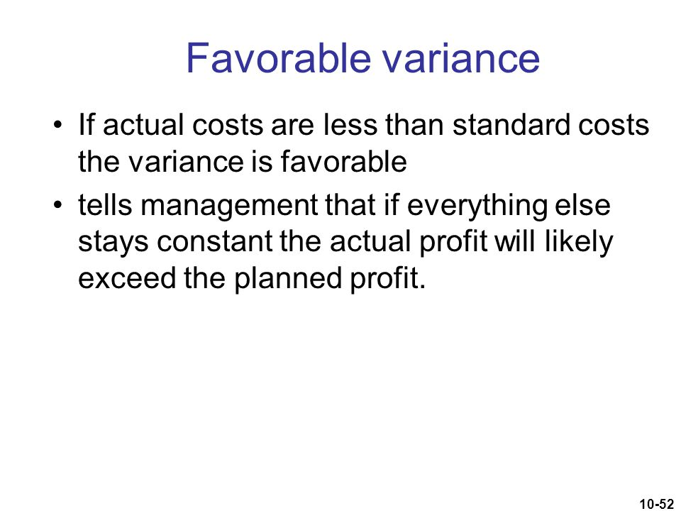 10-52 Favorable variance If actual costs are less than standard costs the variance is favorable tells management that if everything else stays constan