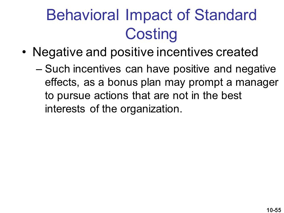 10-55 Behavioral Impact of Standard Costing Negative and positive incentives created –Such incentives can have positive and negative effects, as a bon