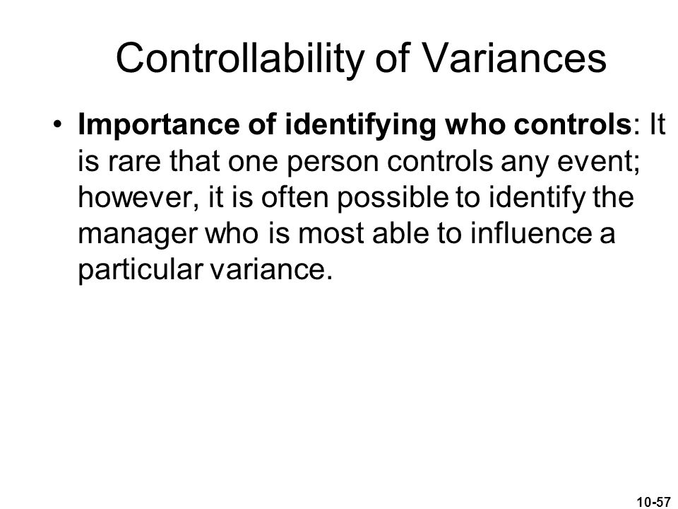 10-57 Controllability of Variances Importance of identifying who controls: It is rare that one person controls any event; however, it is often possibl