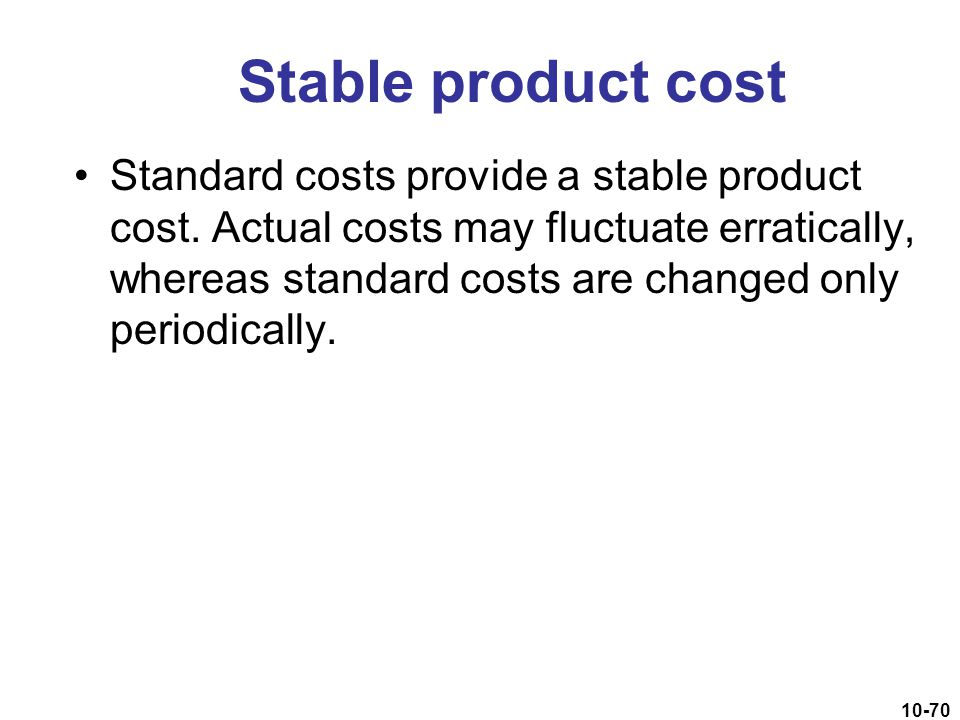10-70 Stable product cost Standard costs provide a stable product cost. Actual costs may fluctuate erratically, whereas standard costs are changed onl