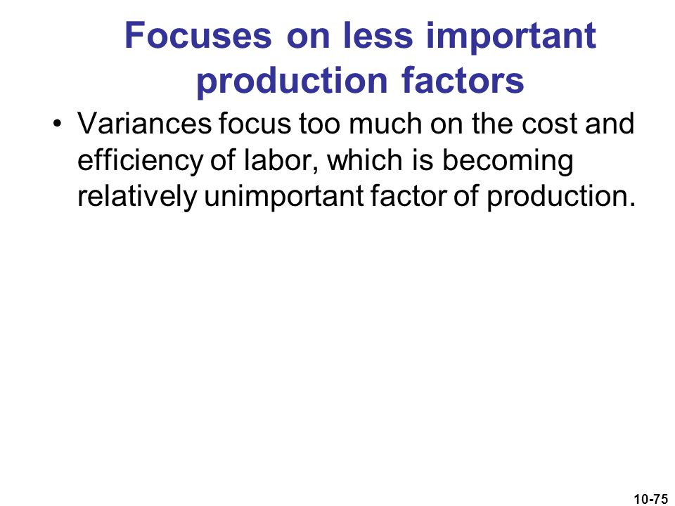 10-75 Focuses on less important production factors Variances focus too much on the cost and efficiency of labor, which is becoming relatively unimport
