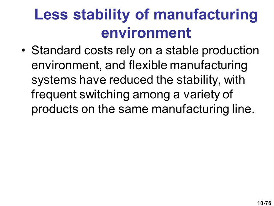 10-76 Less stability of manufacturing environment Standard costs rely on a stable production environment, and flexible manufacturing systems have redu
