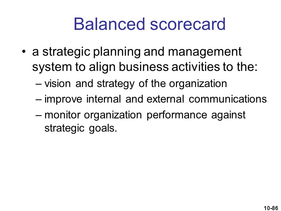 10-86 Balanced scorecard a strategic planning and management system to align business activities to the: –vision and strategy of the organization –imp