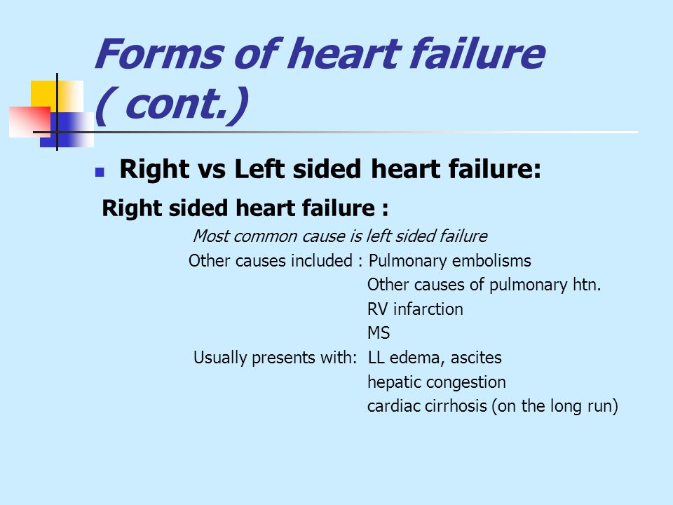 Forms of heart failure ( cont.) Right vs Left sided heart failure: Right sided heart failure : Most common cause is left sided failure Other causes included : Pulmonary embolisms Other causes of pulmonary htn.