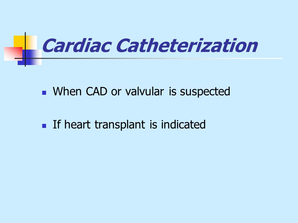 Cardiac Catheterization When CAD or valvular is suspected If heart transplant is indicated