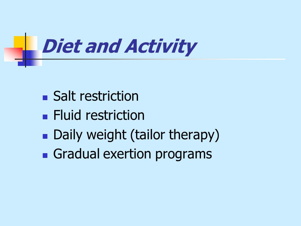 Diet and Activity Salt restriction Fluid restriction Daily weight (tailor therapy) Gradual exertion programs