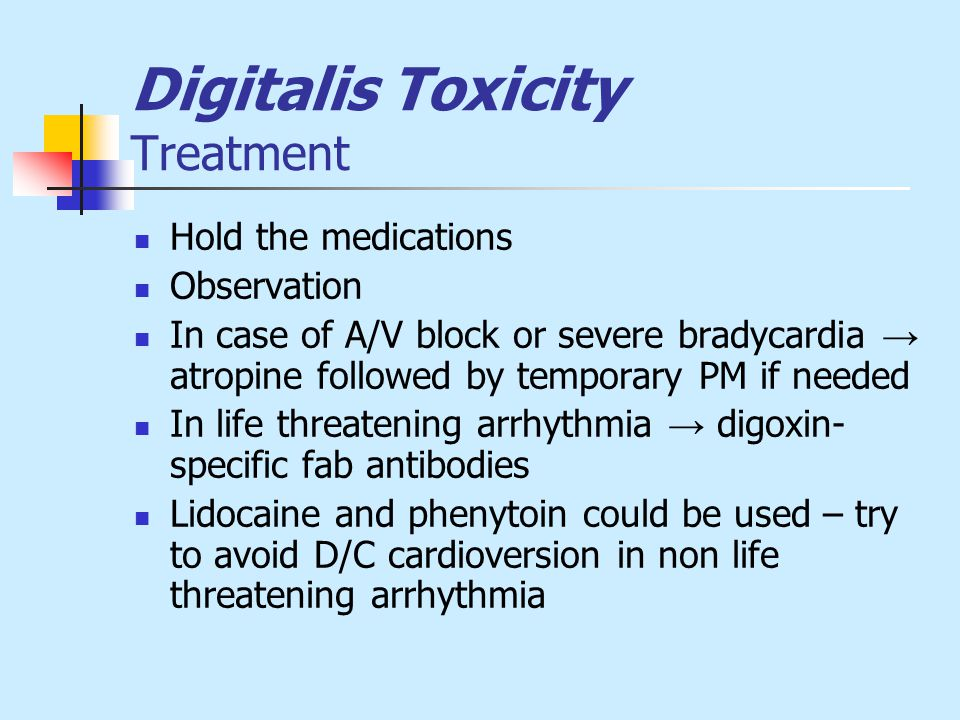 Digitalis Toxicity Treatment Hold the medications Observation In case of A/V block or severe bradycardia → atropine followed by temporary PM if needed In life threatening arrhythmia → digoxin- specific fab antibodies Lidocaine and phenytoin could be used – try to avoid D/C cardioversion in non life threatening arrhythmia