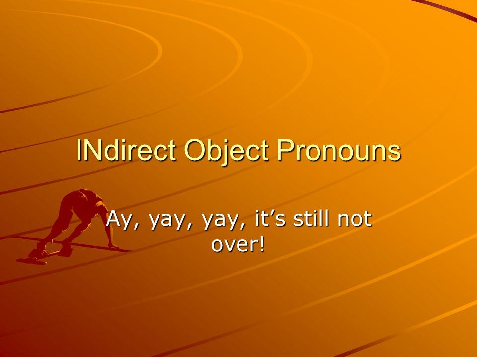 INdirect Object Pronouns Ay, yay, yay, it's still not over!