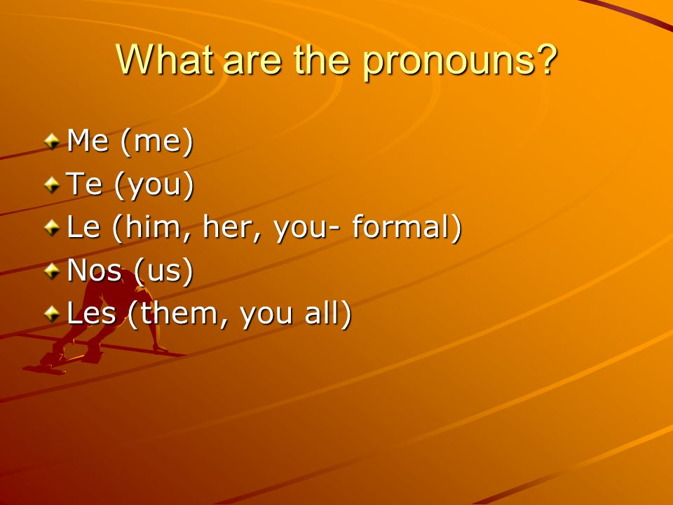 What are the pronouns? Me (me) Te (you) Le (him, her, you- formal) Nos (us) Les (them, you all)