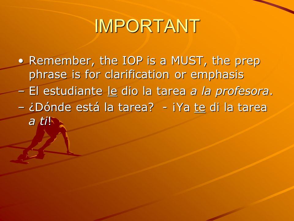 IMPORTANT Remember, the IOP is a MUST, the prep phrase is for clarification or emphasis –E–E–E–El estudiante le dio la tarea a la profesora.