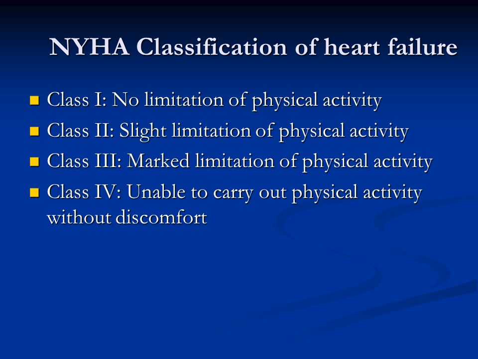 NYHA Classification of heart failure Class I: No limitation of physical activity Class I: No limitation of physical activity Class II: Slight limitation of physical activity Class II: Slight limitation of physical activity Class III: Marked limitation of physical activity Class III: Marked limitation of physical activity Class IV: Unable to carry out physical activity without discomfort Class IV: Unable to carry out physical activity without discomfort