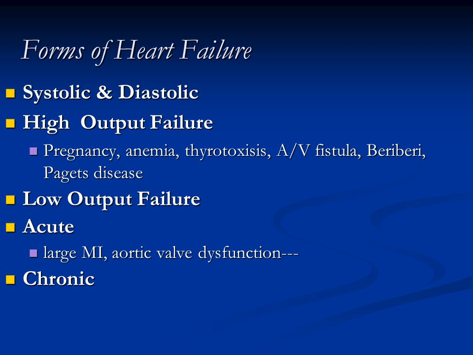 Forms of Heart Failure Systolic & Diastolic Systolic & Diastolic High Output Failure High Output Failure Pregnancy, anemia, thyrotoxisis, A/V fistula, Beriberi, Pagets disease Pregnancy, anemia, thyrotoxisis, A/V fistula, Beriberi, Pagets disease Low Output Failure Low Output Failure Acute Acute large MI, aortic valve dysfunction--- large MI, aortic valve dysfunction--- Chronic Chronic