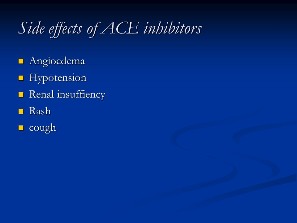 Side effects of ACE inhibitors Angioedema Angioedema Hypotension Hypotension Renal insuffiency Renal insuffiency Rash Rash cough cough