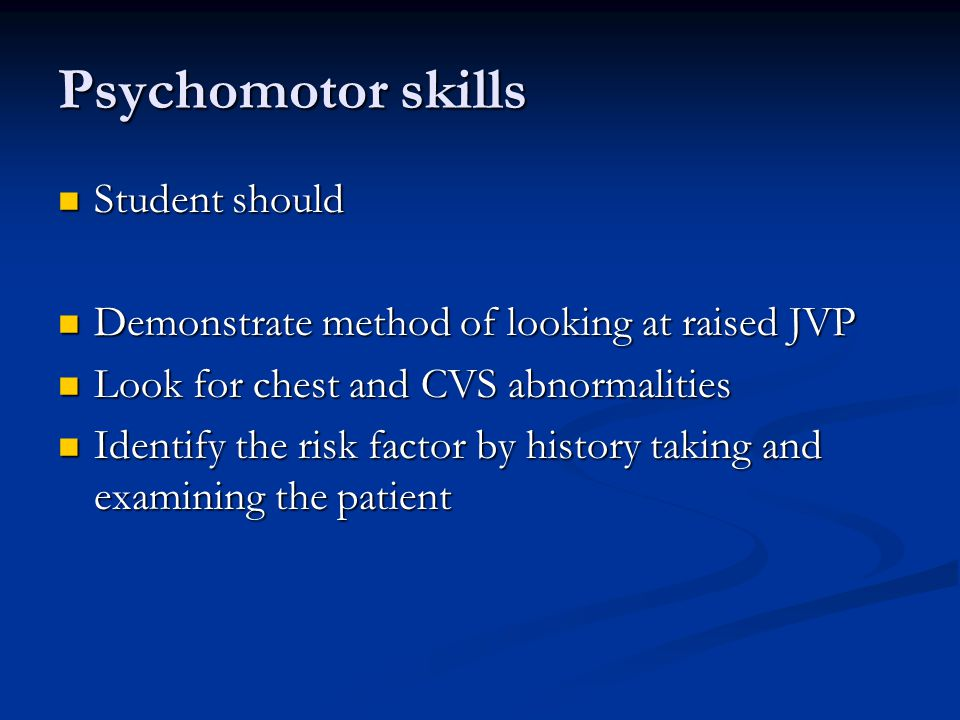 Psychomotor skills Student should Student should Demonstrate method of looking at raised JVP Demonstrate method of looking at raised JVP Look for chest and CVS abnormalities Look for chest and CVS abnormalities Identify the risk factor by history taking and examining the patient Identify the risk factor by history taking and examining the patient