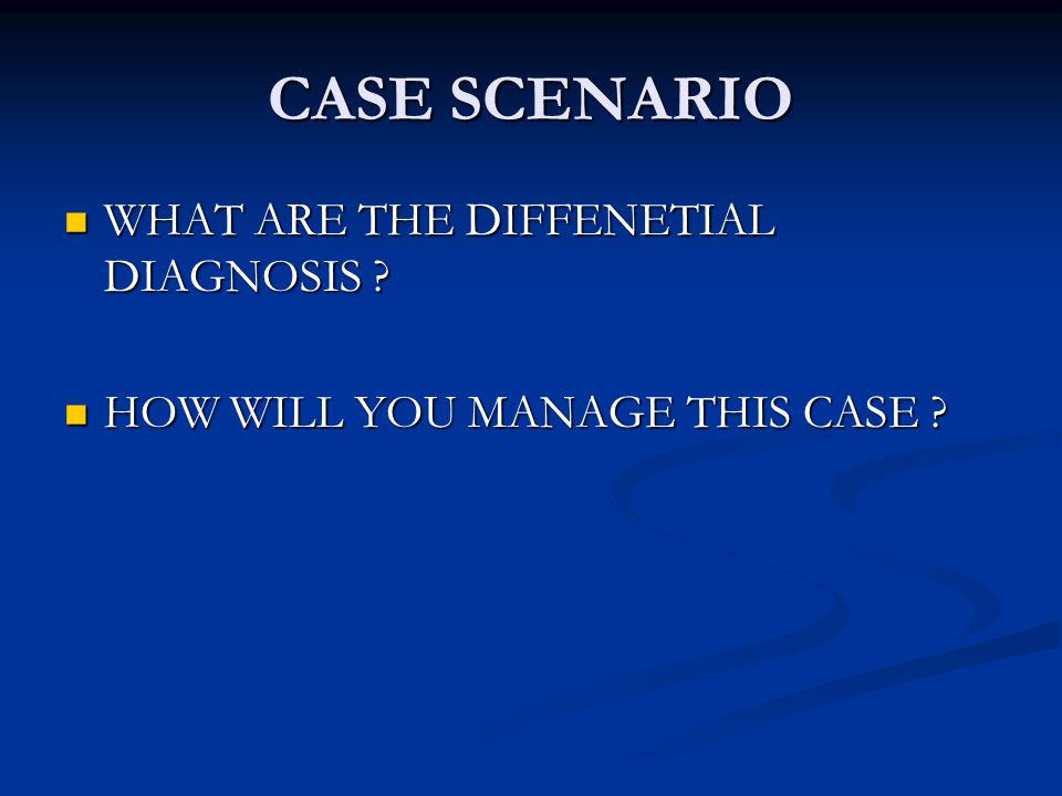 CASE SCENARIO WHAT ARE THE DIFFENETIAL DIAGNOSIS .