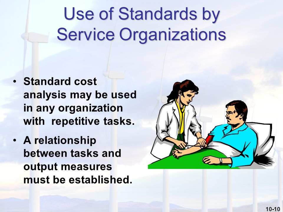 10-10 Use of Standards by Service Organizations Standard cost analysis may be used in any organization with repetitive tasks.