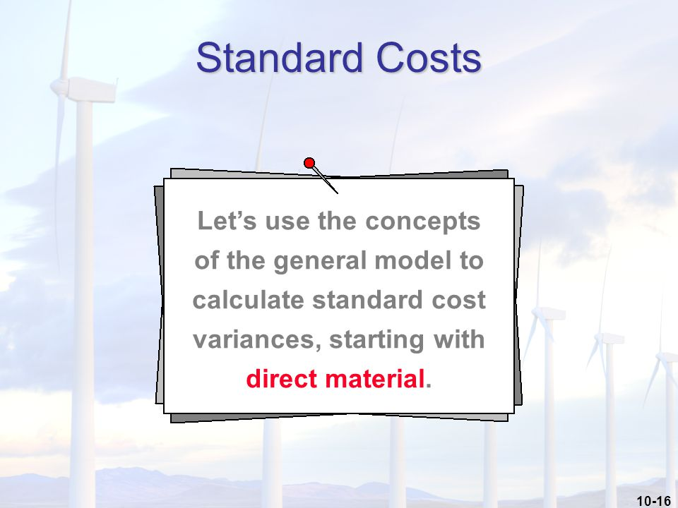 10-16 Standard Costs Let's use the concepts of the general model to calculate standard cost variances, starting with direct material.
