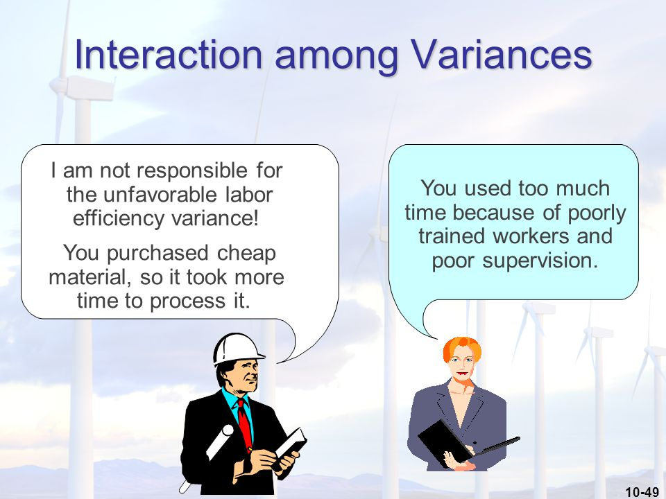 10-49 Interaction among Variances I am not responsible for the unfavorable labor efficiency variance.