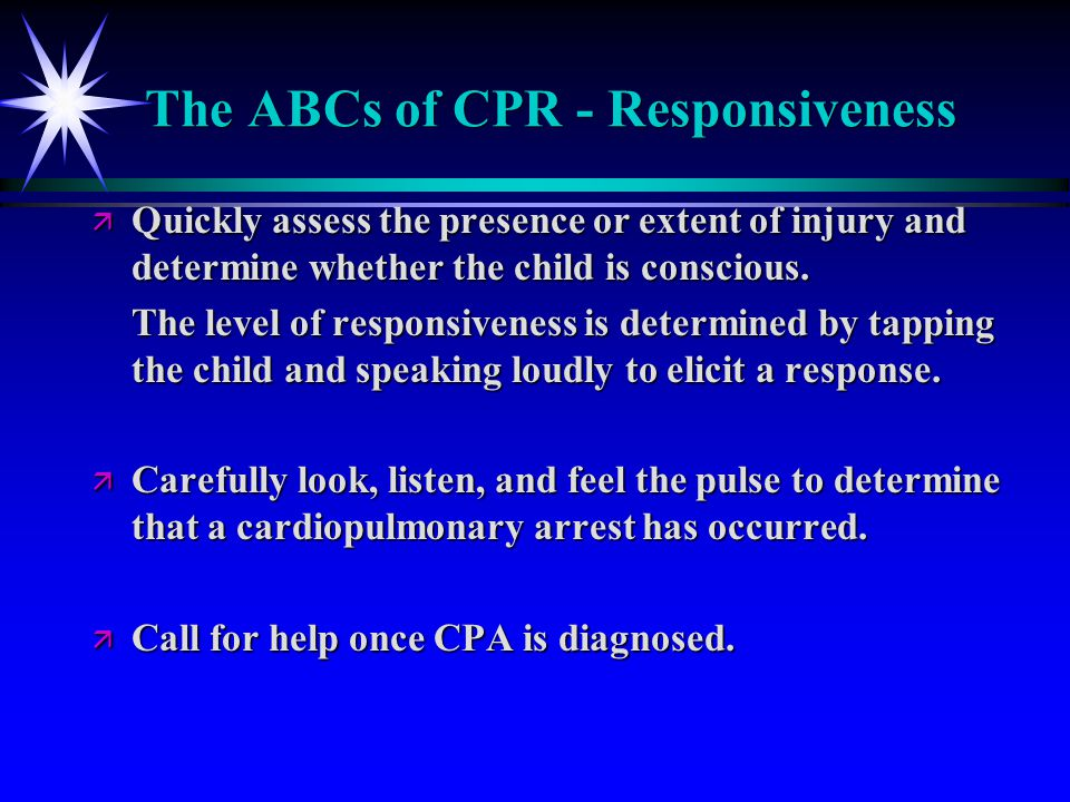 The ABCs of CPR - Responsiveness ä Quickly assess the presence or extent of injury and determine whether the child is conscious. The level of responsi