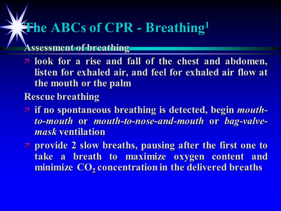 The ABCs of CPR - Breathing 1 Assessment of breathing ä look for a rise and fall of the chest and abdomen, listen for exhaled air, and feel for exhale