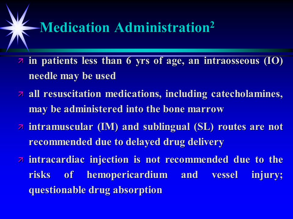 Medication Administration 2 ä in patients less than 6 yrs of age, an intraosseous (IO) needle may be used ä all resuscitation medications, including c
